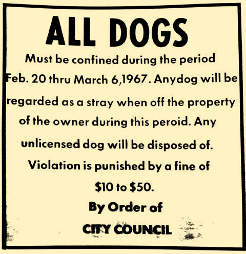 Fifty years ago, the rule of law was tough on man's best friend. As a reminder, it is time to get city licenses for 2017. After March 31, the price doubles, and a dog with a tag is much likelier to be reunited with its owner than one without. Tags are only $10 per neutered animal and $15 for unaltered. They are available at the water payment office at City Hall.
